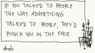 If you talked to people the way advertising punch in the face